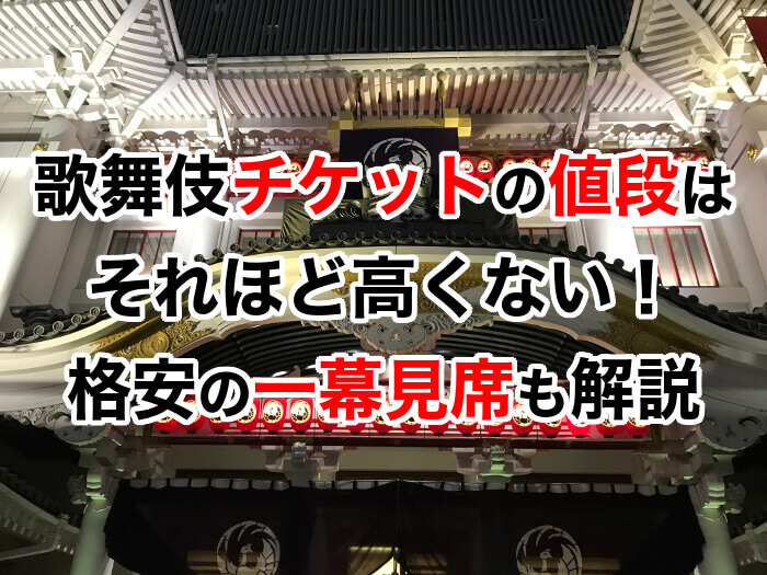 歌舞伎チケットの値段はそれほど高くない!格安の一幕見席も解説