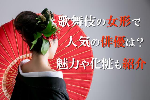 歌舞伎の女形で人気の俳優は?魅力や化粧も紹介