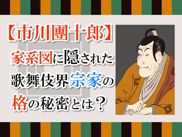 【市川團十郎】家系図に隠された歌舞伎界宗家の格の秘密とは?