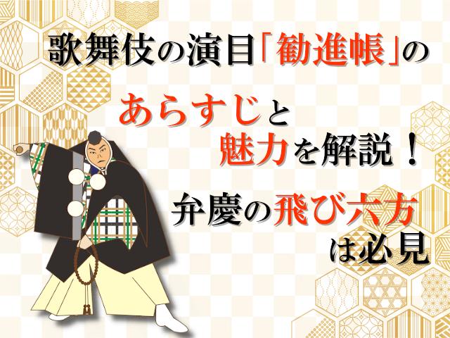 歌舞伎の演目「勧進帳」のあらすじと魅力を解説!弁慶の飛び六方は必見