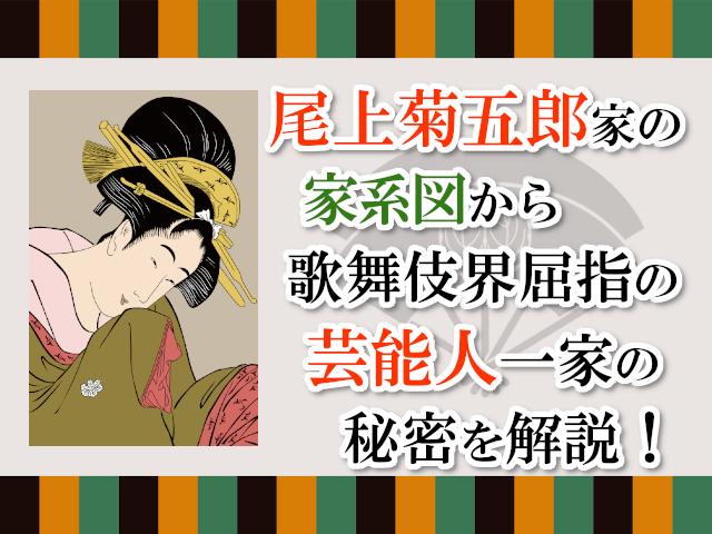 尾上菊五郎家の家系図から、歌舞伎界屈指の芸能人一家の秘密を解説!