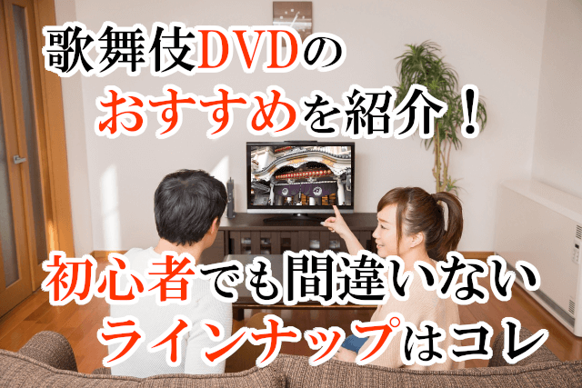 歌舞伎DVDのおすすめを紹介!初心者でも間違いないラインナップはコレ