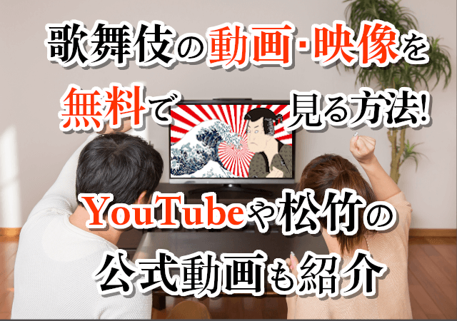 歌舞伎の動画・映像を無料で見る方法!YouTubeや松竹の公式動画も紹介