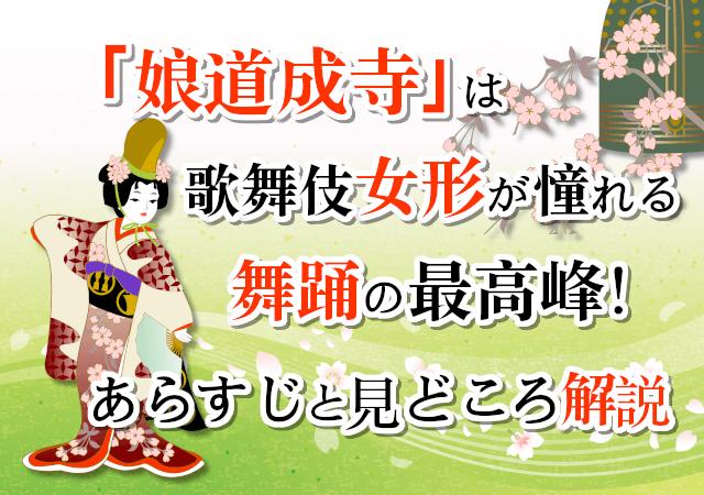 「娘道成寺」は歌舞伎女形が憧れる舞踊の最高峰!あらすじと見どころ解説