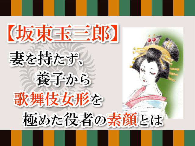 【坂東玉三郎】妻を持たず、養子から歌舞伎女形を極めた役者の素顔とは