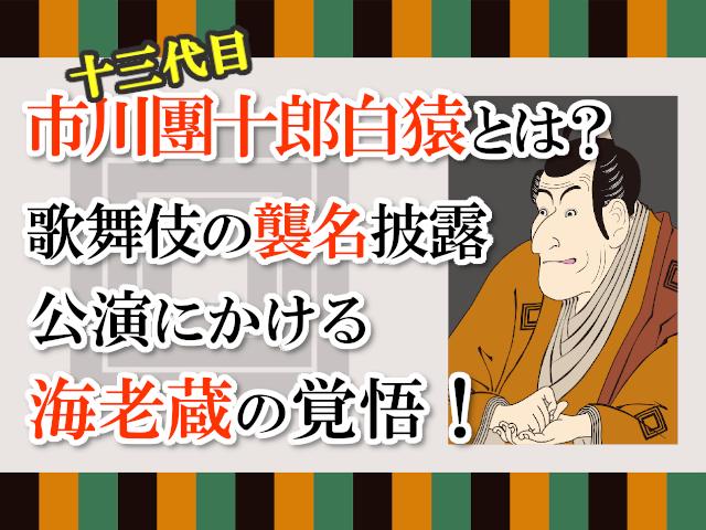 十三代目市川團十郎白猿とは?歌舞伎の襲名披露公演にかける海老蔵の覚悟!