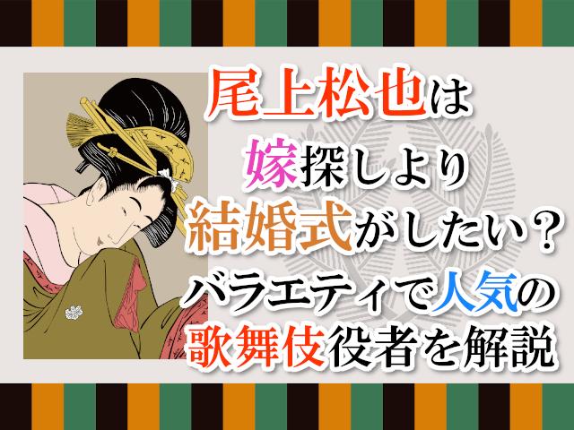 尾上松也は嫁探しより結婚式がしたい?バラエティで人気の歌舞伎役者を解説