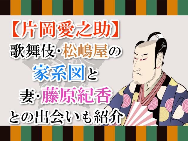 【片岡愛之助】歌舞伎・松嶋屋の家系図と妻・藤原紀香との出会いも紹介!
