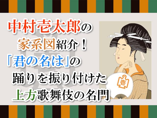 中村壱太郎の家系図紹介!「君の名は」の踊りを振り付けた上方歌舞伎の名門