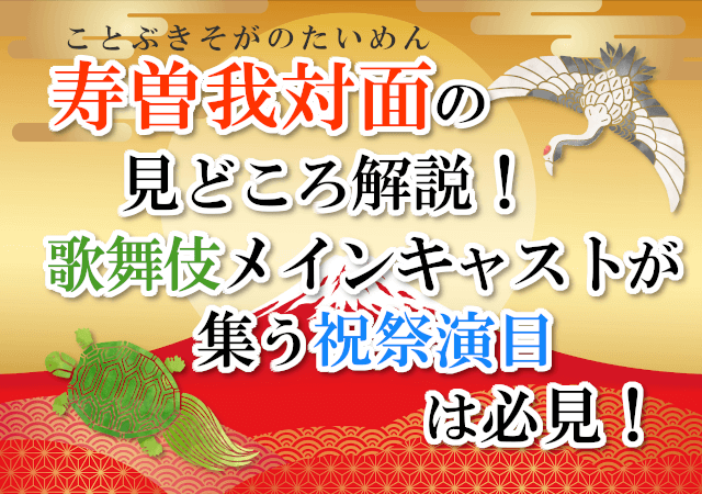 壽曽我対面の見どころ解説!歌舞伎メインキャストが集う祝祭演目は必見