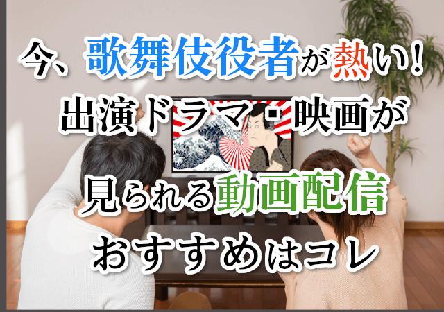 今、歌舞伎役者が熱い!出演ドラマ・映画が見られる動画配信おすすめはコレ
