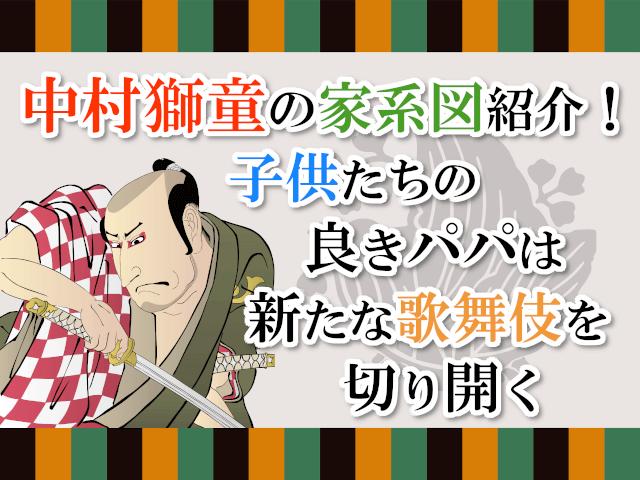 中村獅童の家系図紹介!子供たちの良きパパは新たな歌舞伎を切り開く