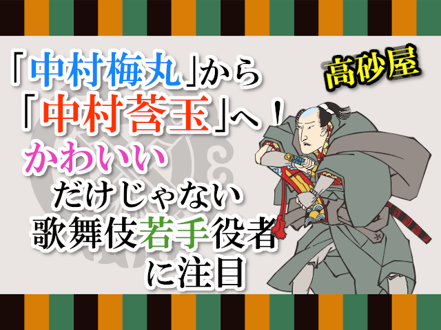 「中村梅丸」改め「中村莟玉」へ!かわいいだけじゃない歌舞伎若手役者に注目