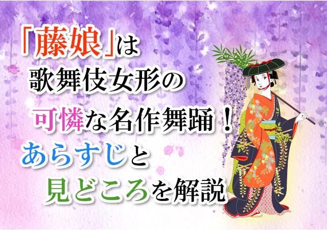 「藤娘」は歌舞伎女形の可憐な名作舞踊!あらすじと見どころを解説