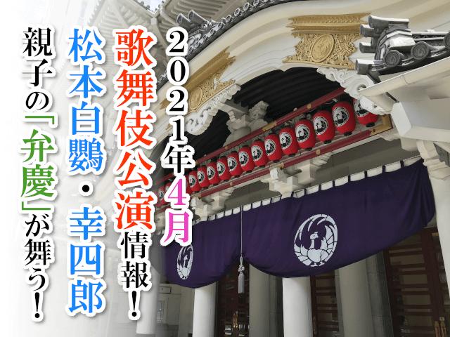 【2021年4月】歌舞伎公演情報 松本白鸚・幸四郎親子の「弁慶」が舞う!