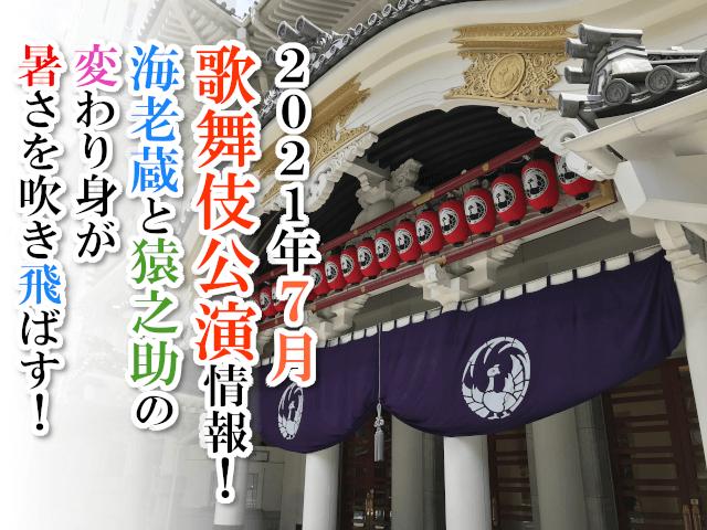 【2021年7月】歌舞伎公演情報 海老蔵と猿之助の変わり身が暑さを吹き飛ばす!