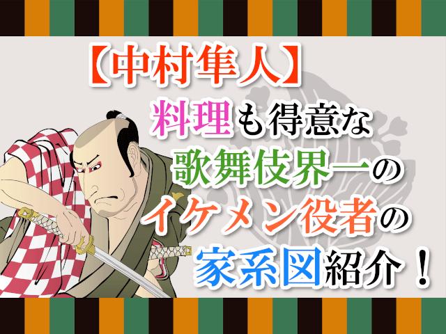【中村隼人】料理も得意な歌舞伎界一のイケメン役者の家系図紹介!